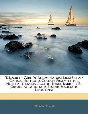 T. Lucretii Cari de Rerum Natura Libri Sex Ad Optimas Editiones Collati: Praemittitur Notitia Literaria, Accedit Index Rarioris Et Obsoletae Latinitat 9781144009470