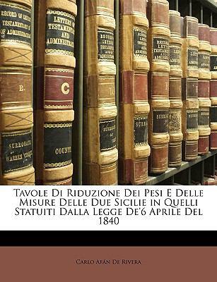 Tavole Di Riduzione Dei Pesi E Delle Misure Delle Due Sicilie in Quelli Statuiti Dalla Legge de'6 Aprile del 1840 9781148311999