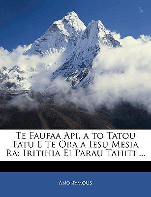 Te Faufaa API, A to Tatou Fatu E Te Ora a Iesu Mesia Ra: Iritihia Ei Parau Tahiti ...