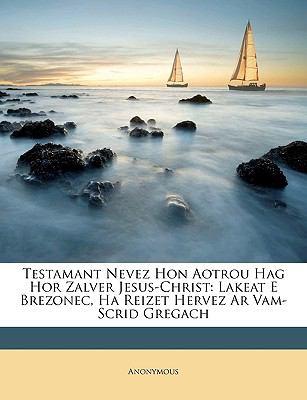 Testamant Nevez Hon Aotrou Hag Hor Zalver Jesus-Christ: Lakeat E Brezonec, Ha Reizet Hervez AR Vam-Scrid Gregach 9781148896496