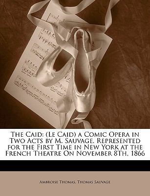 The Caid: Le Caid a Comic Opera in Two Acts by M. Sauvage. Represented for the First Time in New York at the French Theatre on N 9781149751756