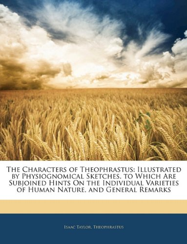 The Characters of Theophrastus: Illustrated by Physiognomical Sketches. to Which Are Subjoined Hints on the Individual Varieties of Human Nature, and 9781141124855