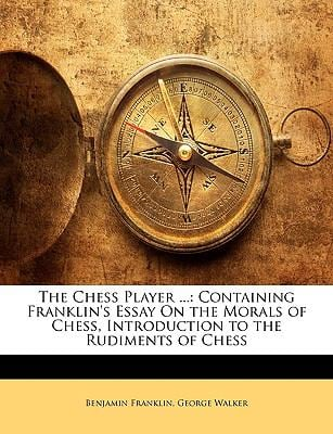 The Chess Player ...: Containing Franklin's Essay On the Morals of Chess, Introduction to the Rudiments of Chess Benjamin Franklin and George Walker