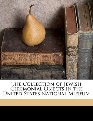 The Collection of Jewish Ceremonial Objects in the United States National Museum 9781149257456