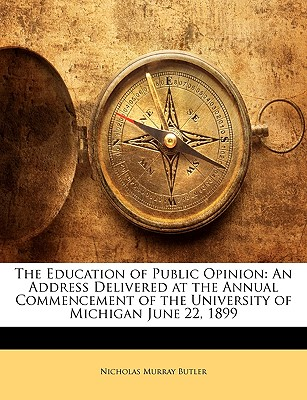 The Education of Public Opinion: An Address Delivered at the Annual Commencement of the University of Michigan June 22, 1899 9781149701287