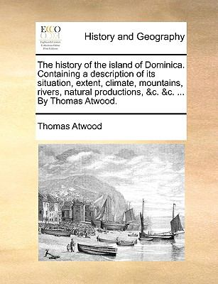 The History of the Island of Dominica. Containing a Description of Its Situation, Extent, Climate, Mountains, Rivers, Natural Productions, &C. &C. ... 9781140761532