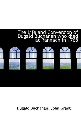 The Life and Conversion of Dugald Buchanan Who Died at Rannach in 1768 9781140528913