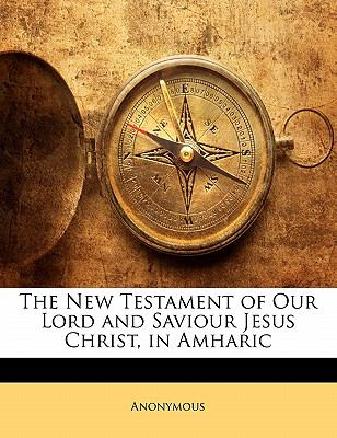 The New Testament of Our Lord and Saviour Jesus Christ, in Amharic 9781141513659