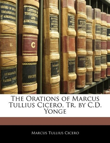 The Orations of Marcus Tullius Cicero, Tr. by C.D. Yonge 9781143245848