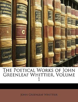 The Poetical Works of John Greenleaf Whittier, Volume 1 9781149258040