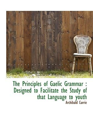 The Principles of Gaelic Grammar: Designed to Facilitate the Study of That Language to Youth 9781140361435