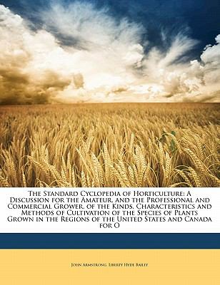 The Standard Cyclopedia of Horticulture: A Discussion for the Amateur, and the Professional and Commercial Grower, of the Kinds, Characteristics and M 9781143419447