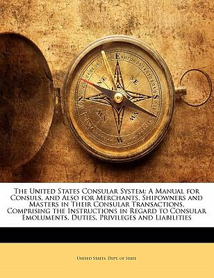 The United States Consular System: A Manual for Consuls, and Also for Merchants, Shipowners and Masters in Their Consular Transactions, Comprising the 9781143217104
