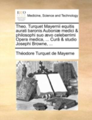 Theo. Turquet Mayernii Equitis Aurati Baronis Auboni] Medici & Philosophi Suo ]Vo Celeberrimi Opera Medica, ... Cur[ & Studio Josephi Browne, ... 9781140740087