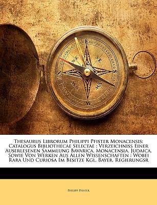 Thesaurus Librorum Philippi Pfister Monacensis: Catalogus Bibliothecae Selectae: Verzeichniss Einer Auserlesenen Sammlung Bavarica, Monacensia, Judaic 9781147658446