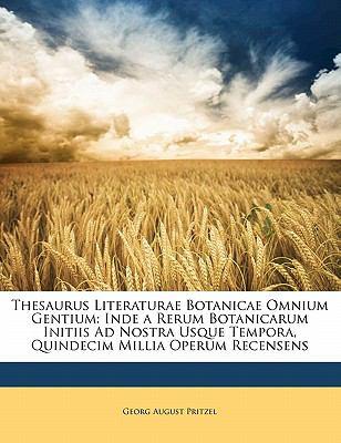 Thesaurus Literaturae Botanicae Omnium Gentium: Inde a Rerum Botanicarum Initiis Ad Nostra Usque Tempora, Quindecim Millia Operum Recensens 9781142934248