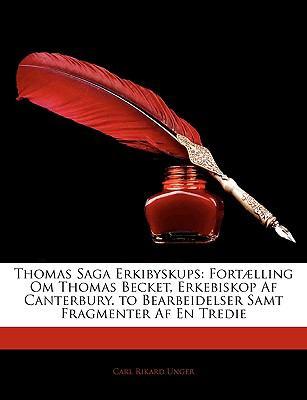 Thomas Saga Erkibyskups: Fortaelling Om Thomas Becket, Erkebiskop AF Canterbury. to Bearbeidelser Samt Fragmenter AF En Tredie 9781143333477
