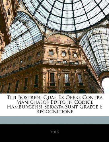 Titi Bostreni Quae Ex Opere Contra Manichaeos Edito in Codice Hamburgensi Servata Sunt Graece E Recognitione 9781141176373