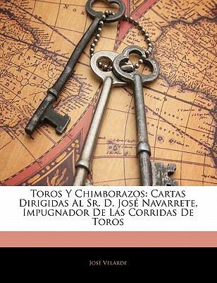Toros y Chimborazos: Cartas Dirigidas Al Sr. D. Jos Navarrete, Impugnador de Las Corridas de Toros 9781141411054