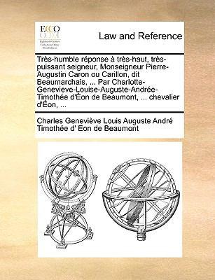 TRS-Humble Rponse TRS-Haut, TRS-Puissant Seigneur, Monseigneur Pierre-Augustin Caron Ou Carillon, Dit Beaumarchais, ... Par Charlotte-Genevieve-Louise 9781140702757