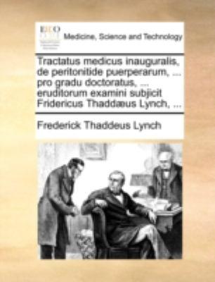 Tractatus Medicus Inauguralis, de Peritonitide Puerperarum, ... Pro Gradu Doctoratus, ... Eruditorum Examini Subjicit Fridericus Thadd]us Lynch, ... 9781140735618