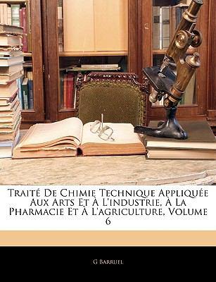 Traite de Chimie Technique Appliquee Aux Arts Et A L'Industrie, a la Pharmacie Et A L'Agriculture, Volume 6 9781143903175