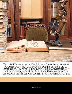 Traites D'Hippocrate: Du Regime Dans Les Maladies Aigues: Des Airs, Des Eaux Et Des Lieux; Tr. Sur Le Texte Grec, D'Apres La Collation Des M 9781143381577