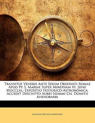 Transitus Veneris Ante Solem Observati Romae Apud Pp. S. Mariae Super Minervam VI. Junii MDCCLXI.: Expositio Historico-Astronomica. Accedit Descripto 9781141622603