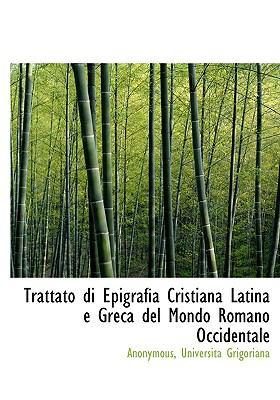 Trattato Di Epigrafia Cristiana Latina E Greca del Mondo Romano Occidentale 9781140465645