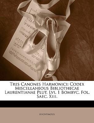 Tres Canones Harmonici: Codex Miscellaneous Bibliothecae Laurentianae Plut. LVI. 1 Bombyc. Fol. Saec. XIII. 9781147802399
