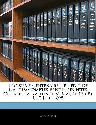 Troisieme Centenaire de L'Edit de Nantes: Comptes Rendu Des Fetes Celebrees a Nantes Le 31 Mai, Le 1er Et Le 2 Juin 1898 9781143341441