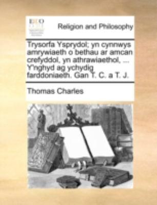 Trysorfa Ysprydol; Yn Cynnwys Amrywiaeth O Bethau AR Amcan Crefyddol, Yn Athrawiaethol, ... Y'Nghyd AG Ychydig Farddoniaeth. Gan T. C. A T. J. 9781140771586