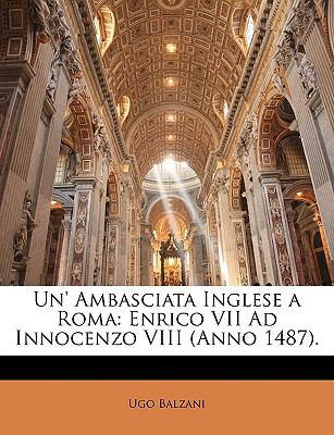 Un' Ambasciata Inglese a Roma: Enrico VII Ad Innocenzo VIII (Anno 1487). 9781149658635