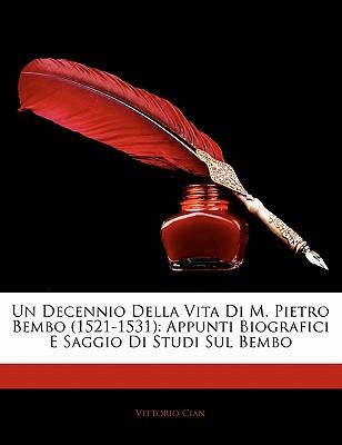 Un Decennio Della Vita Di M. Pietro Bembo (1521-1531): Appunti Biografici E Saggio Di Studi Sul Bembo 9781141742516