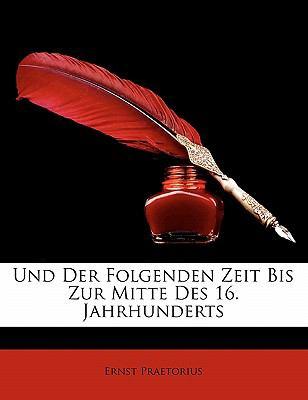 Und Der Folgenden Zeit Bis Zur Mitte Des 16. Jahrhunderts 9781145606104