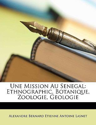 Une Mission Au Senegal: Ethnographic, Botanique, Zoologie, Geologie 9781147644432