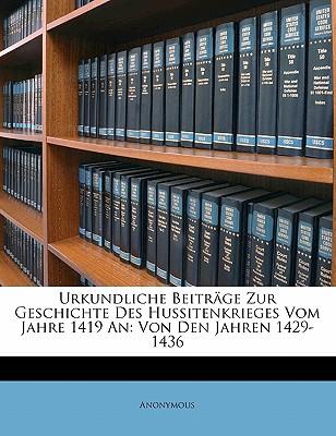 Urkundliche Beitr GE Zur Geschichte Des Hussitenkrieges Vom Jahre 1419 an: Von Den Jahren 1429-1436 9781145560505