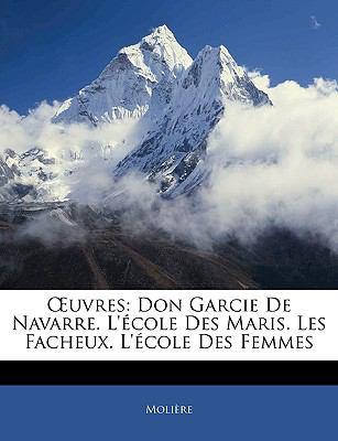Uvres: Don Garcie de Navarre. L'Cole Des Maris. Les Facheux. L'Cole Des Femmes 9781144297846