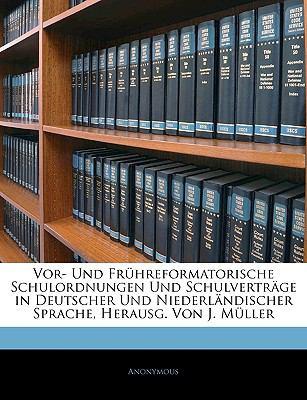 VOR-Und Fr Hreformatorische Schulordnungen Und Schulvertrage in Deutscher Und Niederl Ndischer Sprache, Herausg. Von J. M Ller, Erste Abtheilung 9781143240621