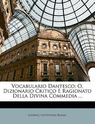 Vocabulario Dantesco; O, Dizionario Critico E Ragionato Della Divina Commedia ... 9781143125256