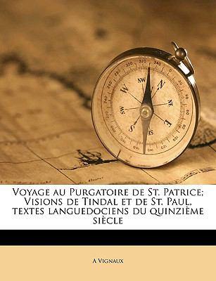 Voyage Au Purgatoire de St. Patrice; Visions de Tindal Et de St. Paul, Textes Languedociens Du Quinzi Me Si Cle 9781149570623