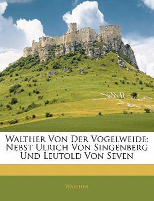 Walther Von Der Vogelweide: Nebst Ulrich Von Singenberg Und Leutold Von Seven 9781143139444