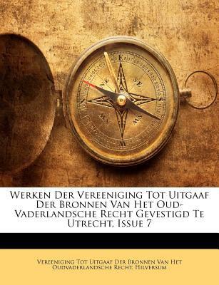 Werken Der Vereeniging Tot Uitgaaf Der Bronnen Van Het Oud-Vaderlandsche Recht Gevestigd Te Utrecht, Issue 7 9781148319957
