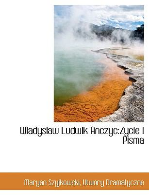 Wladyslaw Ludwik Anczyc: Zycie I Pisma 9781140075356