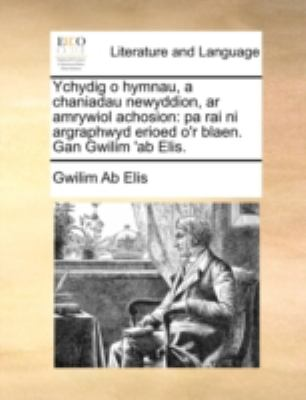 Ychydig O Hymnau, a Chaniadau Newyddion, AR Amrywiol Achosion: Pa Rai Ni Argraphwyd Erioed O'r Blaen. Gan Gwilim 'ab Elis.