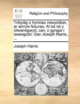 Ychydig O Hymnau Newyddion, AR Amryw Fesurau. at Ba Rai y Chwanegwyd, Can, O Gyngor I Ieuengctid. Gan Joseph Harris, ... 9781140824930