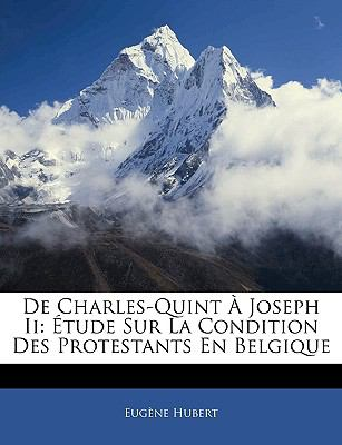 de Charles-Quint a Joseph II: Etude Sur La Condition Des Protestants En Belgique 9781143369902