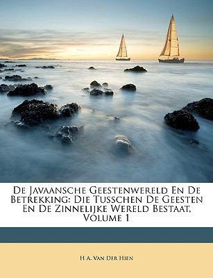 de Javaansche Geestenwereld En de Betrekking: Die Tusschen de Geesten En de Zinnelijke Wereld Bestaat, Volume 1 9781146596749