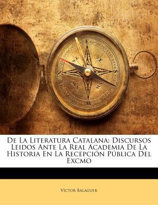 de La Literatura Catalana: Discursos Leidos Ante La Real Academia de La Historia En La Recepcin Pblica del Excmo 9781147795448