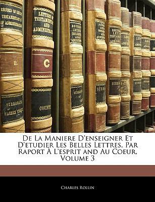 de La Maniere D'Enseigner Et D'Etudier Les Belles Lettres, Par Raport A L'Esprit and Au Coeur, Volume 3 9781143337635
